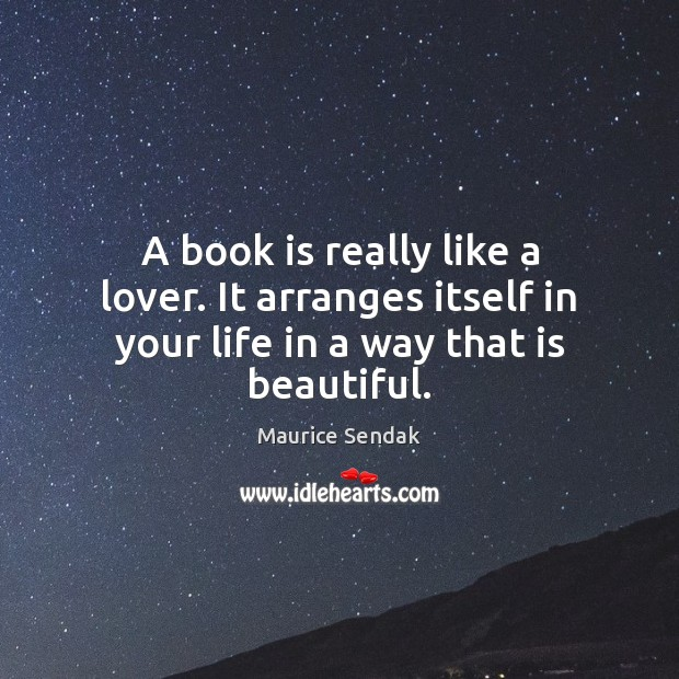 A book is really like a lover. It arranges itself in your life in a way that is beautiful. Maurice Sendak Picture Quote
