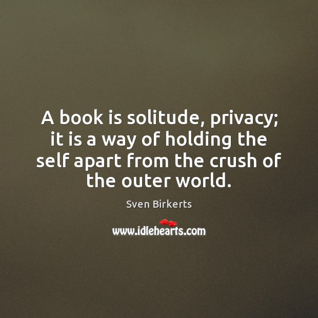 A book is solitude, privacy; it is a way of holding the Books Quotes Image