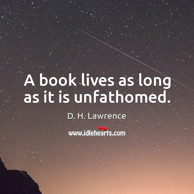A book lives as long as it is unfathomed. D. H. Lawrence Picture Quote