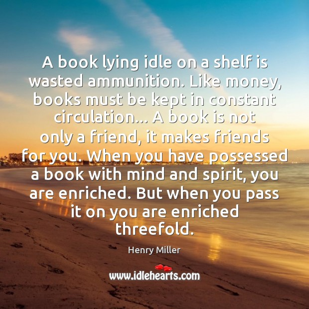 A book lying idle on a shelf is wasted ammunition. Like money, Henry Miller Picture Quote