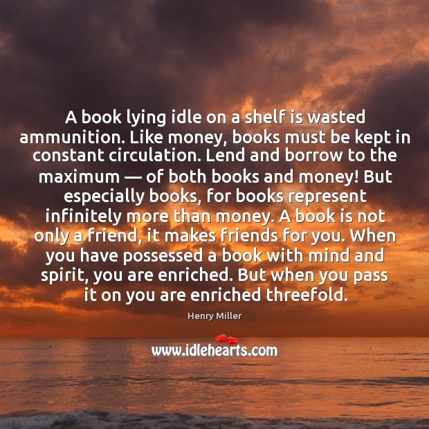 Image, A book lying idle on a shelf is wasted ammunition. Like money, books must be kept in constant circulation.