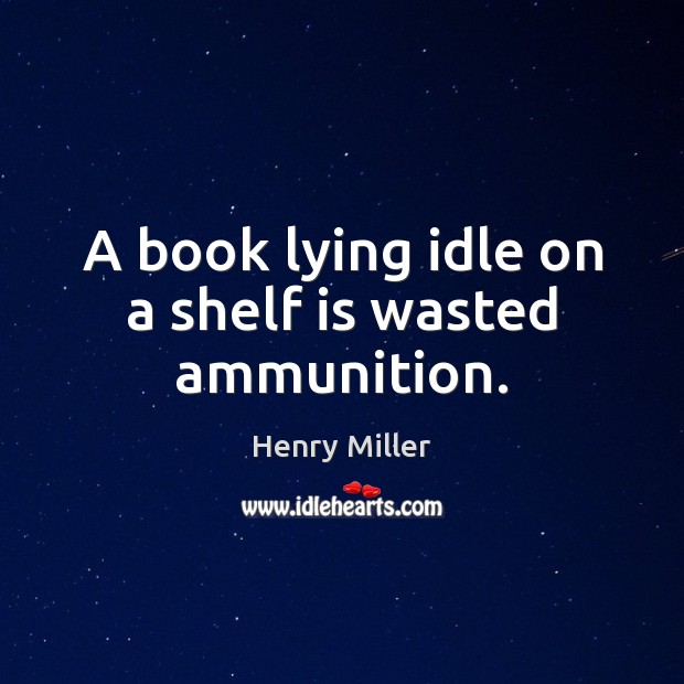 A book lying idle on a shelf is wasted ammunition. Henry Miller Picture Quote