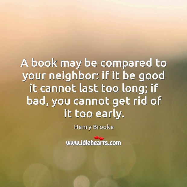 A book may be compared to your neighbor: if it be good it cannot last too long Image