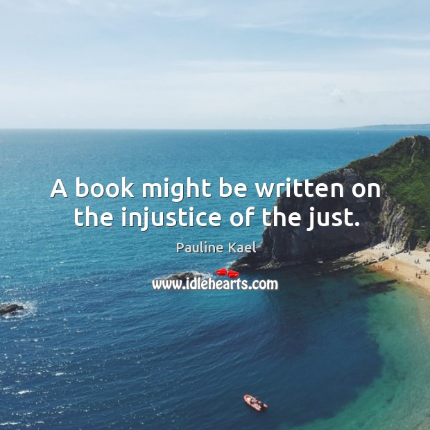A book might be written on the injustice of the just. Image