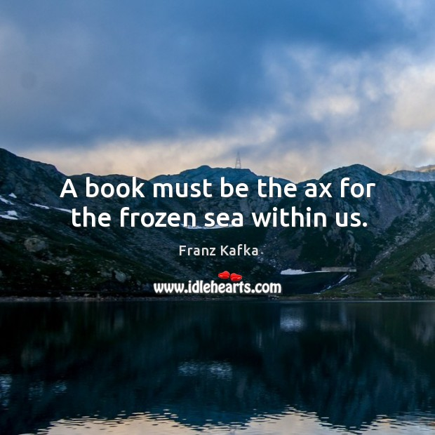 A book must be the ax for the frozen sea within us. Image