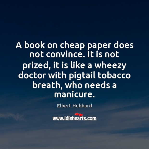 A book on cheap paper does not convince. It is not prized, Elbert Hubbard Picture Quote