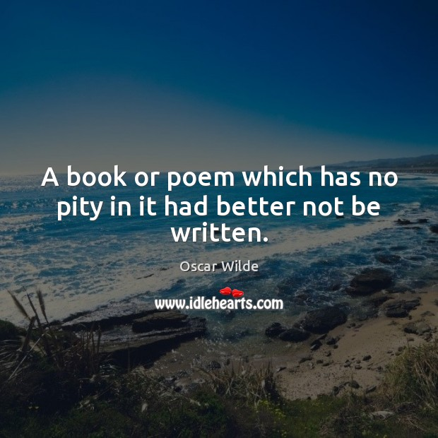 Image, A book or poem which has no pity in it had better not be written.