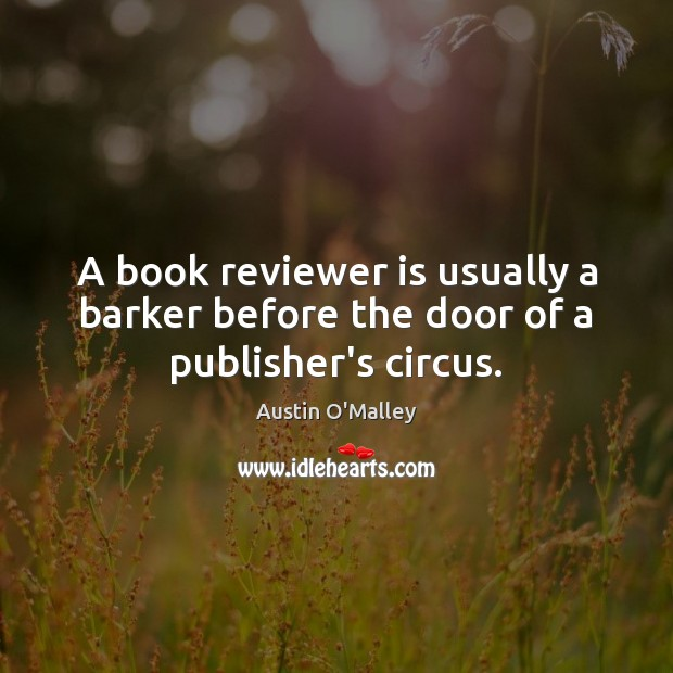 A book reviewer is usually a barker before the door of a publisher's circus. Austin O'Malley Picture Quote
