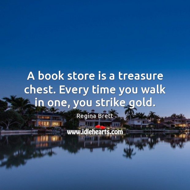 A book store is a treasure chest. Every time you walk in one, you strike gold. Image