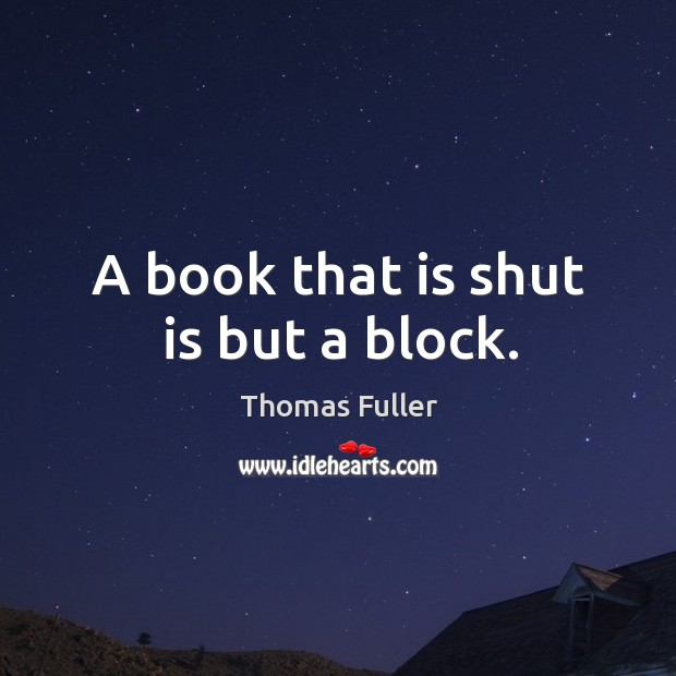 A book that is shut is but a block. Image