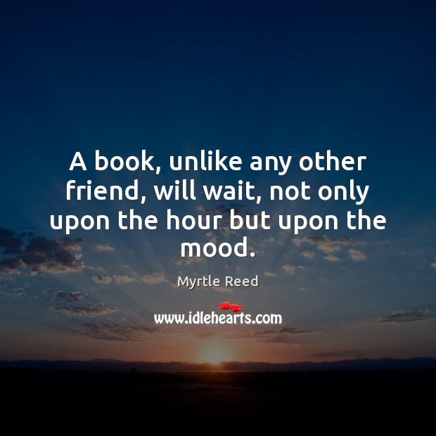 A book, unlike any other friend, will wait, not only upon the hour but upon the mood. Myrtle Reed Picture Quote