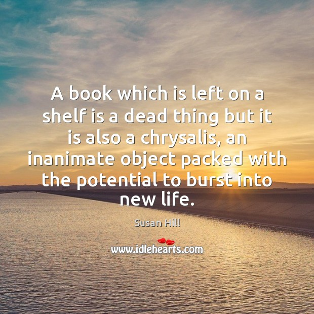 A book which is left on a shelf is a dead thing Susan Hill Picture Quote