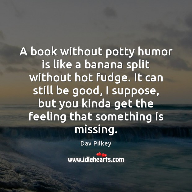 A book without potty humor is like a banana split without hot Image