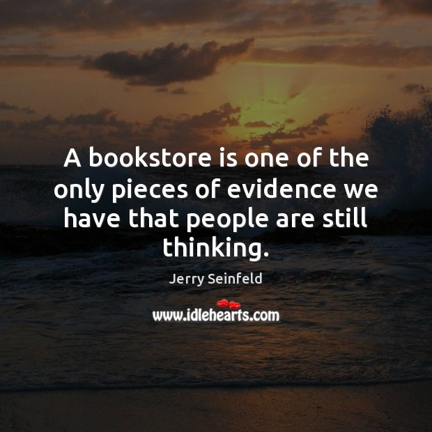 A bookstore is one of the only pieces of evidence we have that people are still thinking. Jerry Seinfeld Picture Quote