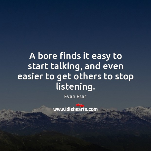 A bore finds it easy to start talking, and even easier to get others to stop listening. Evan Esar Picture Quote