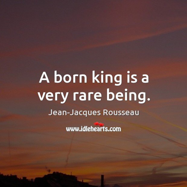 A born king is a very rare being. Jean-Jacques Rousseau Picture Quote