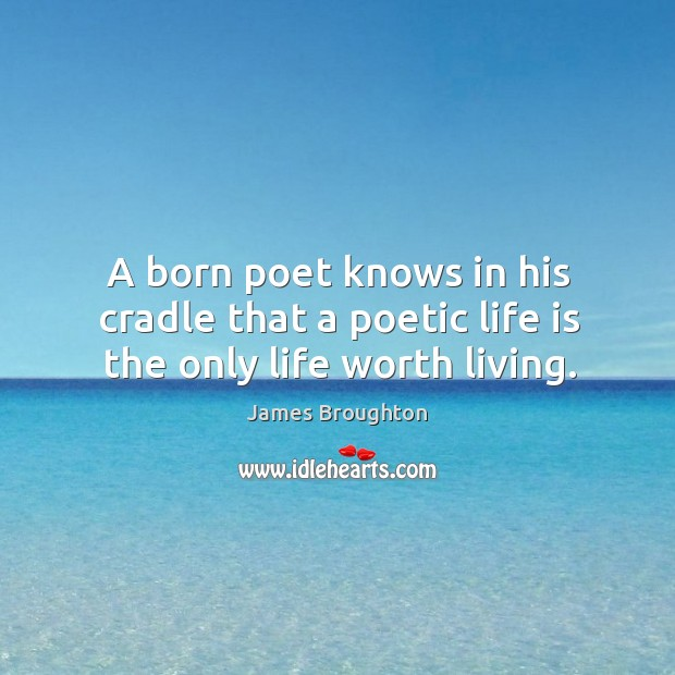 A born poet knows in his cradle that a poetic life is the only life worth living. Image