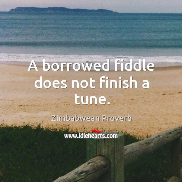 A borrowed fiddle does not finish a tune. Zimbabwean Proverbs Image