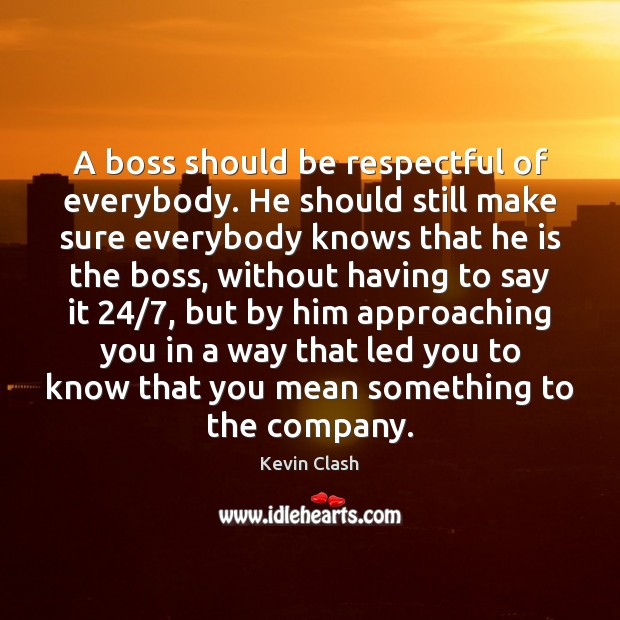A boss should be respectful of everybody. He should still make sure Image