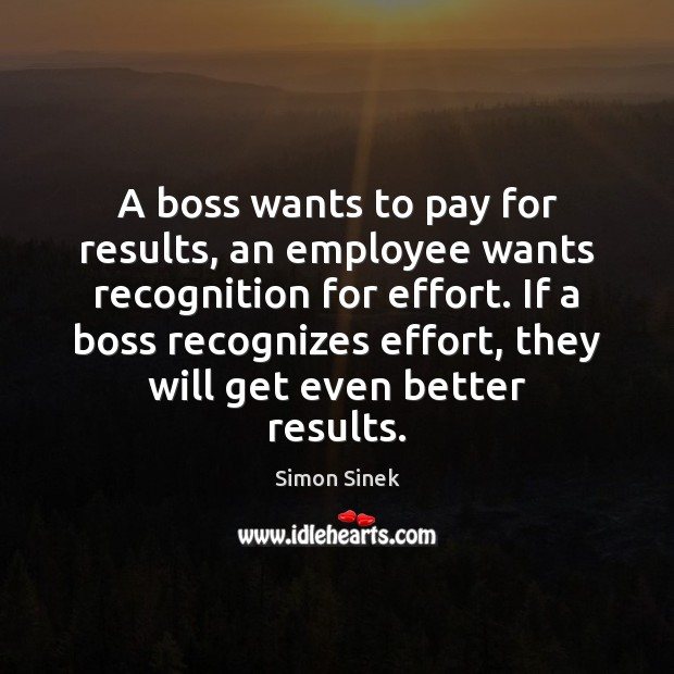 A boss wants to pay for results, an employee wants recognition for Simon Sinek Picture Quote