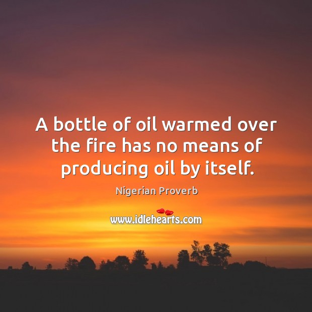 Image, A bottle of oil warmed over the fire has no means of producing oil by itself.