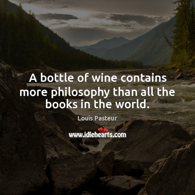 A bottle of wine contains more philosophy than all the books in the world. Louis Pasteur Picture Quote