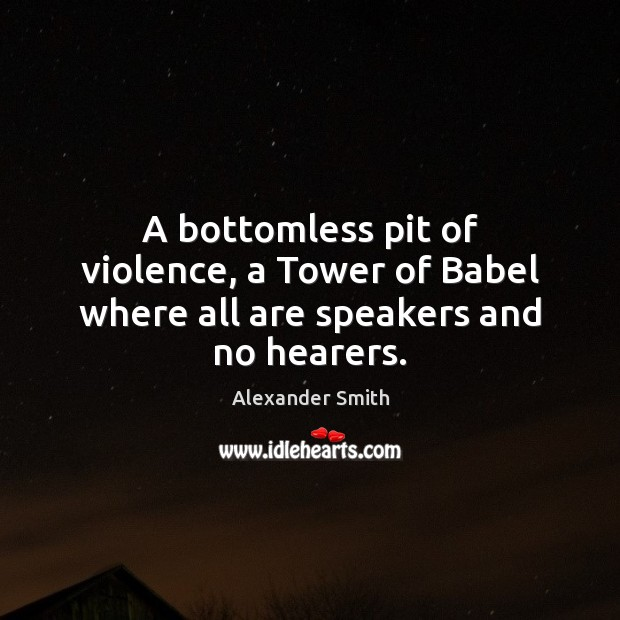 A bottomless pit of violence, a Tower of Babel where all are speakers and no hearers. Alexander Smith Picture Quote