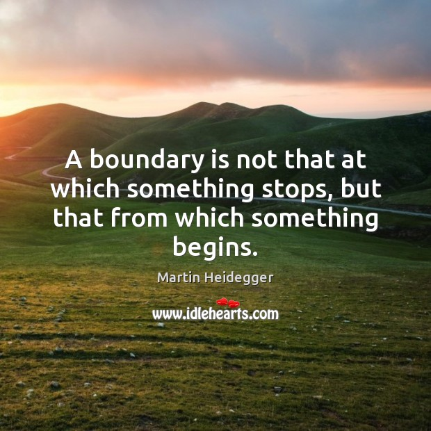Image, A boundary is not that at which something stops, but that from which something begins.