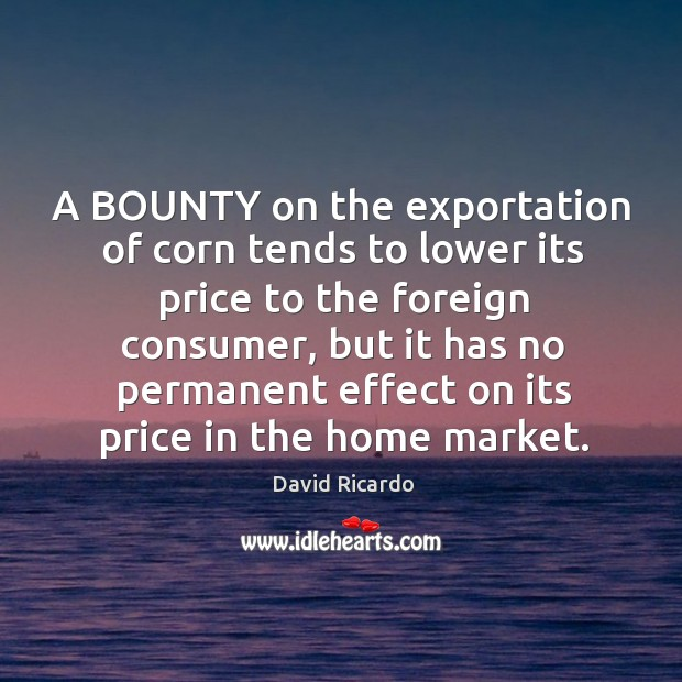 A BOUNTY on the exportation of corn tends to lower its price David Ricardo Picture Quote