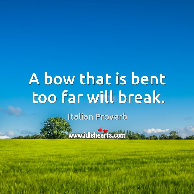 Image, A bow that is bent too far will break.