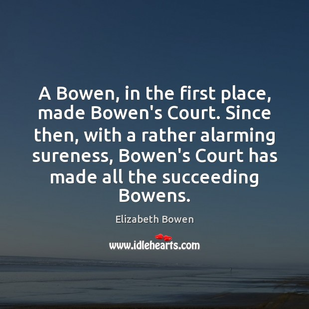 A Bowen, in the first place, made Bowen's Court. Since then, with Elizabeth Bowen Picture Quote