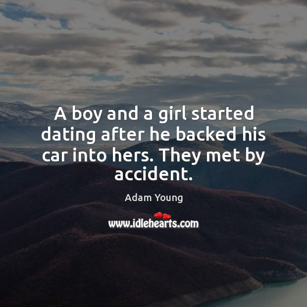 A boy and a girl started dating after he backed his car into hers. They met by accident. Dating Quotes Image
