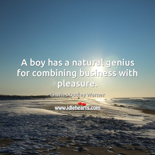 A boy has a natural genius for combining business with pleasure. Charles Dudley Warner Picture Quote