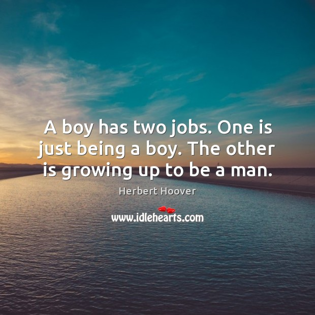 Image, A boy has two jobs. One is just being a boy. The other is growing up to be a man.