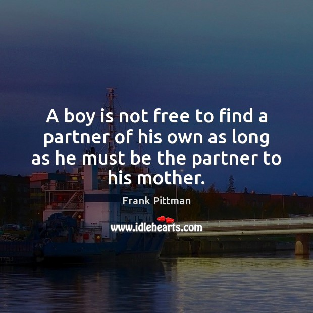 A boy is not free to find a partner of his own Frank Pittman Picture Quote