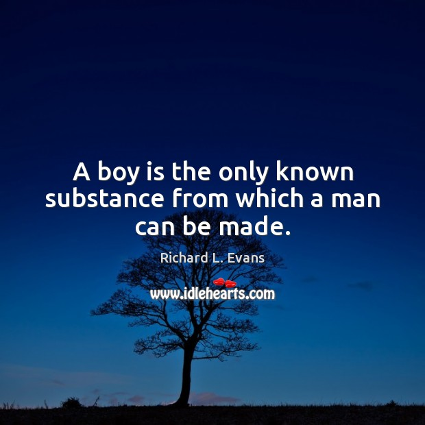 A boy is the only known substance from which a man can be made. Richard L. Evans Picture Quote