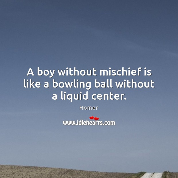 A boy without mischief is like a bowling ball without a liquid center. Homer Picture Quote