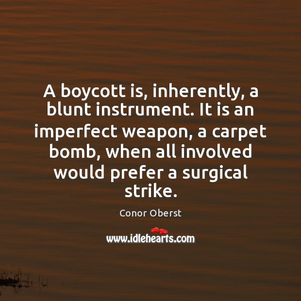 A boycott is, inherently, a blunt instrument. It is an imperfect weapon, Conor Oberst Picture Quote