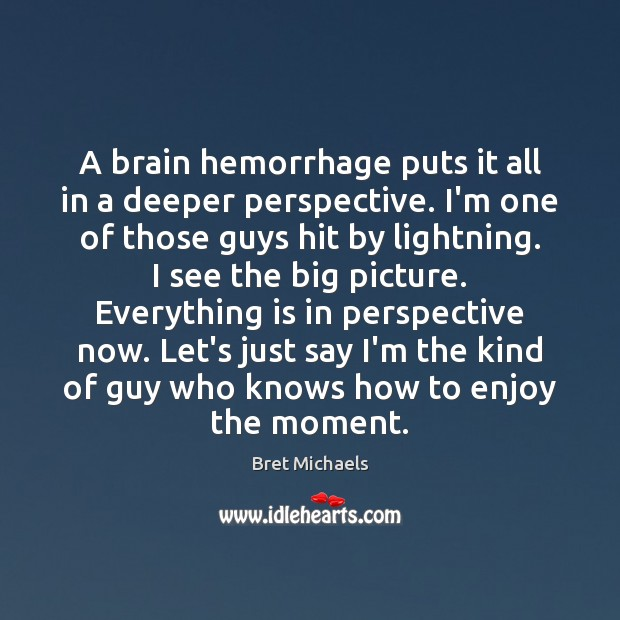 Image, A brain hemorrhage puts it all in a deeper perspective. I'm one