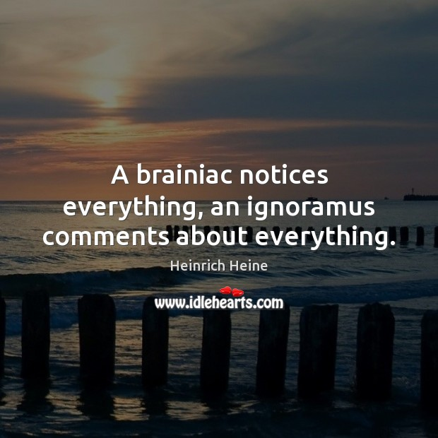 A brainiac notices everything, an ignoramus comments about everything. Heinrich Heine Picture Quote