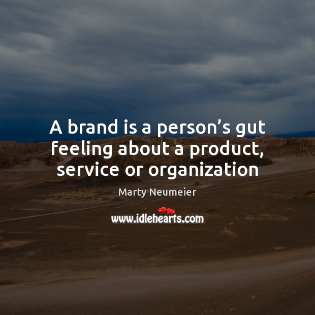 A brand is a person's gut feeling about a product, service or organization Image