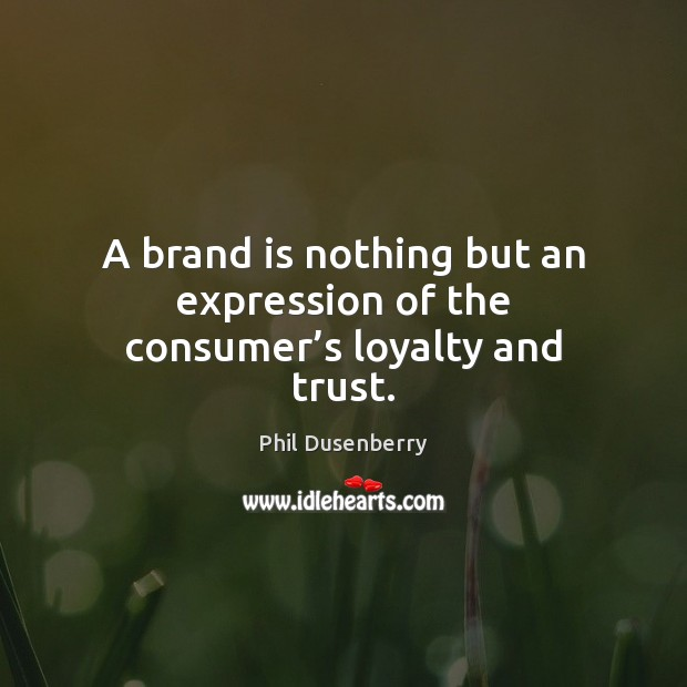 A brand is nothing but an expression of the consumer's loyalty and trust. Image