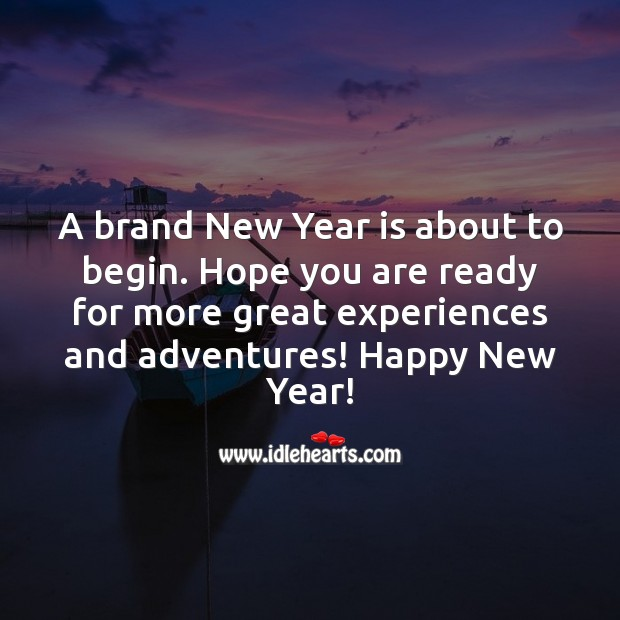 A brand New Year is about to begin. Hope you are ready for more great experiences and adventures! New Year Quotes Image