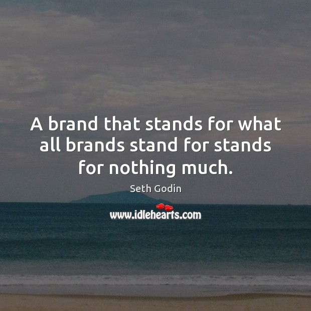 A brand that stands for what all brands stand for stands for nothing much. Image
