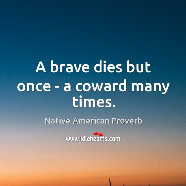 A brave dies but once – a coward many times. Native American Proverbs Image