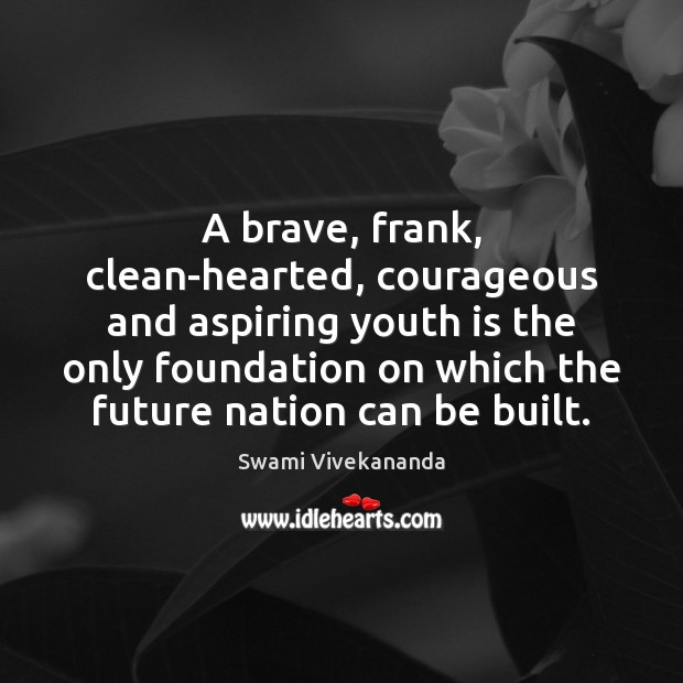 A brave, frank, clean-hearted, courageous and aspiring youth is the only foundation Image