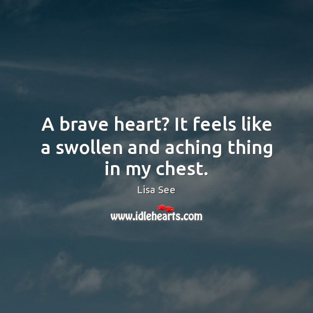 A brave heart? It feels like a swollen and aching thing in my chest. Lisa See Picture Quote