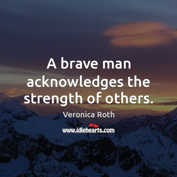 A brave man acknowledges the strength of others. Veronica Roth Picture Quote
