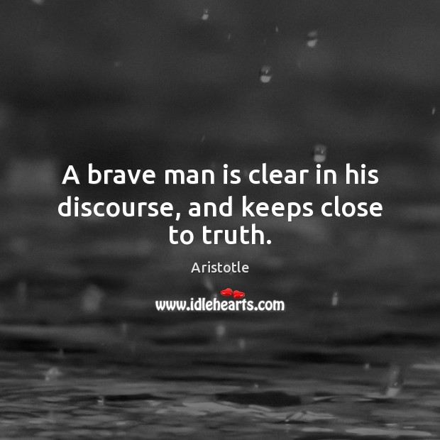 A brave man is clear in his discourse, and keeps close to truth. Image