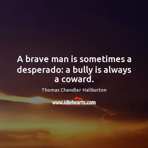 A brave man is sometimes a desperado: a bully is always a coward. Image